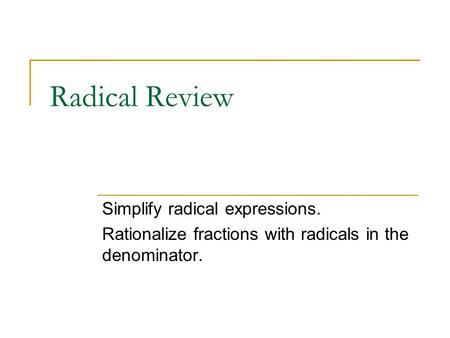 Radical Review Simplify radical expressions. Rationalize fractions with radicals in the denominator.