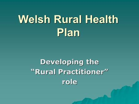"Welsh Rural Health Plan Developing the ""Rural Practitioner"" role."