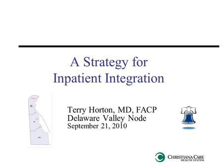 A Strategy for Inpatient Integration Terry Horton, MD, FACP Delaware Valley Node September 21, 2010.