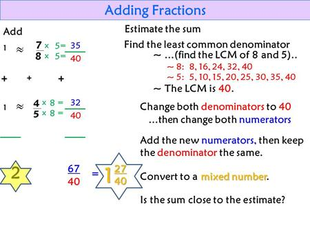 35 Adding Fractions Add 1 1 2 Estimate the sum x = 5 5 8 8 40 32 40 67 = 12740 Find the least common denominator ~...(find the LCM of 8 and 5).. ~ 8: