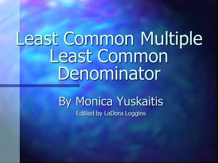 Least Common Multiple Least Common Denominator By Monica Yuskaitis Editied by LaDora Loggins.