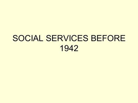 SOCIAL SERVICES BEFORE 1942. 1908, Old Age Pensions Act. People aged over 70 were entitled to a small pension, providing their income fell below prescribed.