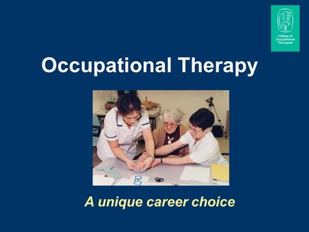 Occupational Therapy A unique career choice. Occupational therapists work with people of all ages, helping them to carry out the activities that they.