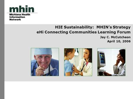 HIE Sustainability: MHIN's Strategy eHi Connecting Communities Learning Forum Jay C. McCutcheon April 10, 2006.