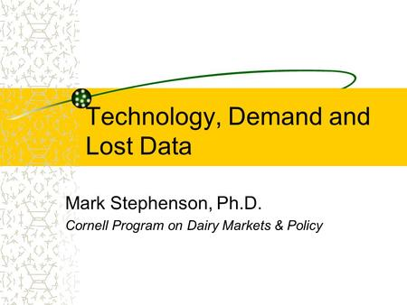 Technology, Demand and Lost Data Mark Stephenson, Ph.D. Cornell Program on Dairy Markets & Policy.