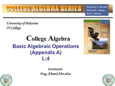 C ollege A lgebra Basic Algebraic Operations (Appendix A) L:4 Instructor: Eng. Ahmed Abo absa University of Palestine IT-College.