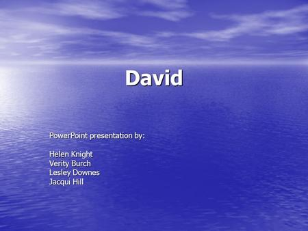 David PowerPoint presentation by: Helen Knight Verity Burch Lesley Downes Jacqui Hill.