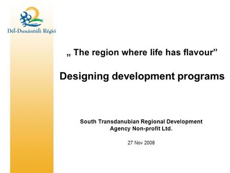""" The region where life has flavour"" Designing development programs South Transdanubian Regional Development Agency Non-profit Ltd. 27 Nov 2008."