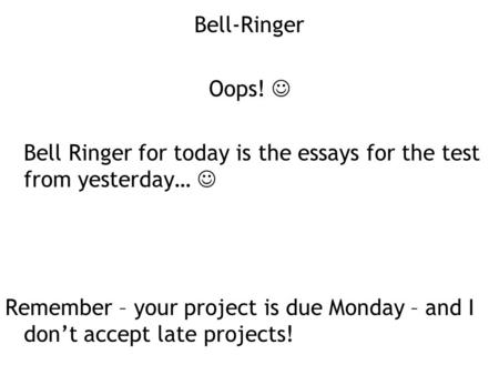 Bell-Ringer Oops! Bell Ringer for today is the essays for the test from yesterday… Remember – your project is due Monday – and I don't accept late projects!