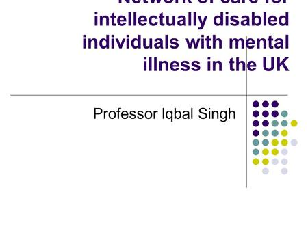Network of care for intellectually disabled individuals with mental illness in the UK Professor Iqbal Singh.