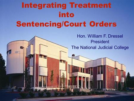Integrating Treatment into Sentencing/Court Orders Hon. William F. Dressel President The National Judicial College.