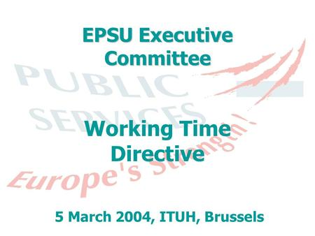EPSU Executive Committee Working Time Directive 5 March 2004, ITUH, Brussels.