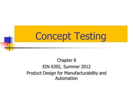 Concept Testing Chapter 8 EIN 6392, Summer 2012 Product Design for Manufacturability and Automation.