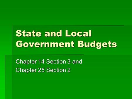State and Local Government Budgets Chapter 14 Section 3 and Chapter 25 Section 2.