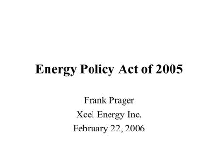 Energy Policy Act of 2005 Frank Prager Xcel Energy Inc. February 22, 2006.