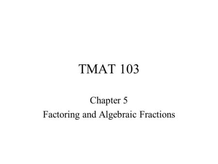 TMAT 103 Chapter 5 Factoring and Algebraic Fractions.