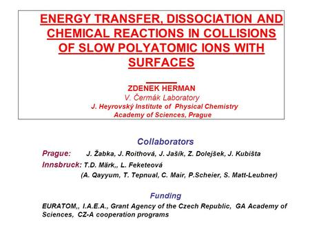 ENERGY TRANSFER, DISSOCIATION AND CHEMICAL REACTIONS IN COLLISIONS OF SLOW POLYATOMIC IONS WITH SURFACES ZDENEK HERMAN V. Čermák Laboratory J. Heyrovský.