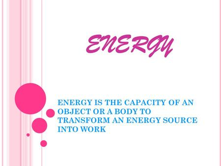 ENERGY ENERGY IS THE CAPACITY OF AN OBJECT OR A BODY TO TRANSFORM AN ENERGY SOURCE INTO WORK.