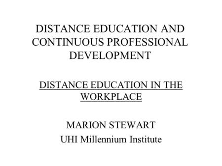 DISTANCE EDUCATION AND CONTINUOUS PROFESSIONAL DEVELOPMENT DISTANCE EDUCATION IN THE WORKPLACE MARION STEWART UHI Millennium Institute.