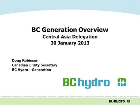 1 BC Generation Overview Central Asia Delegation 30 January 2013 Doug Robinson Canadian Entity Secretary BC Hydro - Generation.