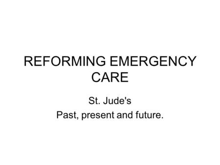 REFORMING EMERGENCY CARE St. Jude's Past, present and future.