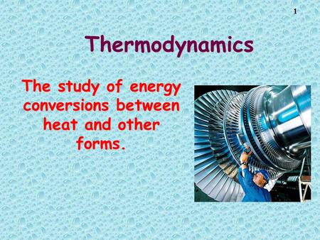 1 Thermodynamics The study of energy conversions between heat and other forms.