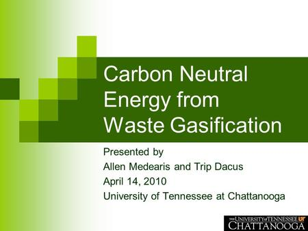 Carbon Neutral Energy from Waste Gasification Presented by Allen Medearis and Trip Dacus April 14, 2010 University of Tennessee at Chattanooga.