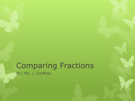 Comparing Fractions By: Ms. J. Godfrey. Comparing Fractions  When you compare fractions, you use symbols. > greater than < less than = equal to.