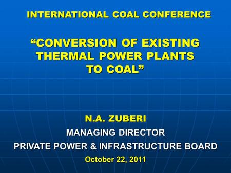 "N.A. ZUBERI MANAGING DIRECTOR PRIVATE POWER & INFRASTRUCTURE BOARD October 22, 2011 ""CONVERSION OF EXISTING THERMAL POWER PLANTS TO COAL"" INTERNATIONAL."