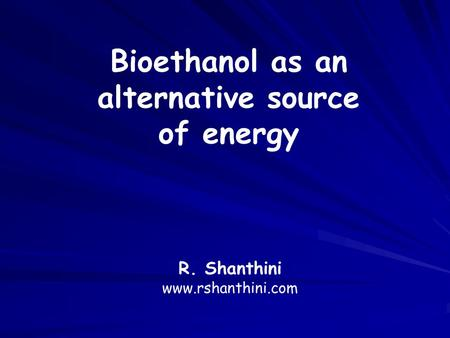 R. Shanthini www.rshanthini.com Bioethanol as an alternative source of energy.
