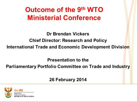 Outcome of the 9 th WTO Ministerial Conference Dr Brendan Vickers Chief Director: Research and Policy International Trade and Economic Development Division.