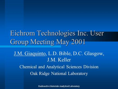 Radioactive Materials Analytical Laboratory Eichrom Technologies Inc. User Group Meeting May 2001 J.M. Giaquinto, L.D. Bible, D.C. Glasgow, J.M. Keller.