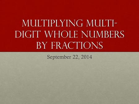 Multiplying multi- digit whole numbers by fractions September 22, 2014.