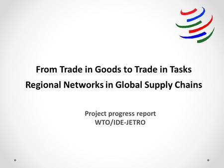 From Trade in Goods to Trade in Tasks Regional Networks in Global Supply Chains Project progress report WTO/IDE-JETRO.