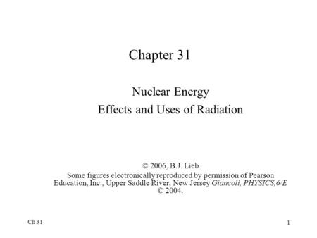 Ch 31 1 Chapter 31 Nuclear Energy Effects and Uses of Radiation © 2006, B.J. Lieb Some figures electronically reproduced by permission of Pearson Education,
