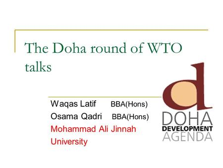 The Doha round of WTO talks Waqas Latif BBA(Hons) Osama Qadri BBA(Hons) Mohammad Ali Jinnah University.