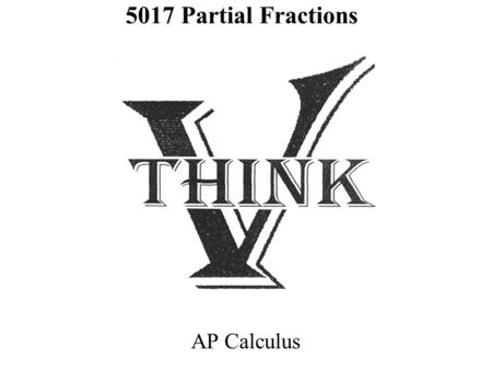 5017 Partial Fractions AP Calculus. Partial Fractions Remember: Adding FractionsButterfly Method: Decomposition: GIVEN: SUM FIND: ADDENDS ( Like Factoring-