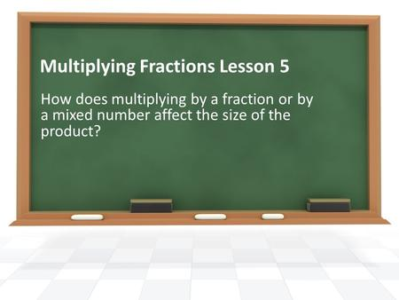 Multiplying Fractions Lesson 5 How does multiplying by a fraction or by a mixed number affect the size of the product?
