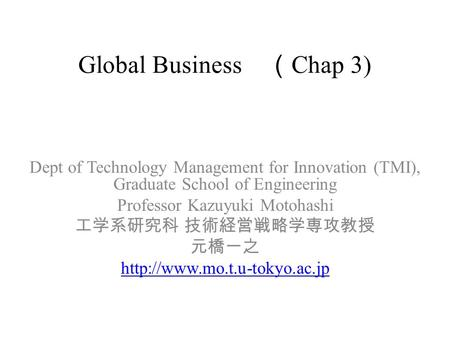Global Business ( Chap 3) Dept of Technology Management for Innovation (TMI), Graduate School of Engineering Professor Kazuyuki Motohashi 工学系研究科 技術経営戦略学専攻教授.