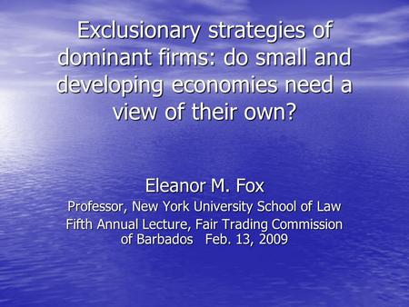 Exclusionary strategies of dominant firms: do small and developing economies need a view of their own? Eleanor M. Fox Professor, New York University School.