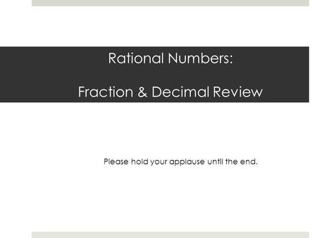 Rational Numbers: Fraction & Decimal Review Please hold your applause until the end.