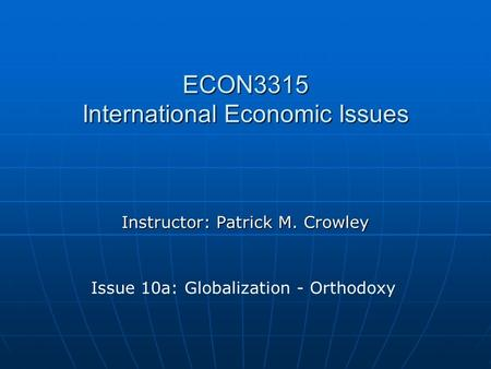 ECON3315 International Economic Issues Instructor: Patrick M. Crowley Issue 10a: Globalization - Orthodoxy.