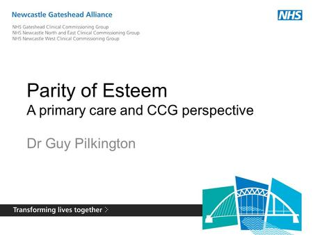 Parity of Esteem A primary care and CCG perspective Dr Guy Pilkington.