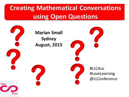 Creating Mathematical Conversations using Open Questions Marian Small Sydney August, 2015 #LLCAus