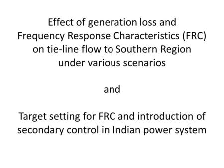 Effect of generation loss and Frequency Response Characteristics (FRC) on tie-line flow to Southern Region under various scenarios and Target setting for.