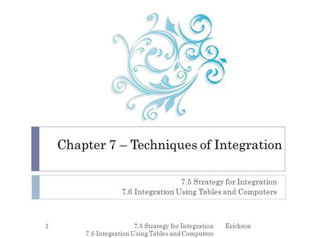 Chapter 7 – Techniques of Integration 7.5 Strategy for Integration 7.6 Integration Using Tables and Computers 7.5 Strategy for Integration 7.6 Integration.