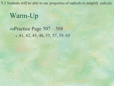9.2 Students will be able to use properties of radicals to simplify radicals. Warm-Up  Practice Page 507 – 508 l 41, 42, 45, 46, 55, 57, 59, 65.