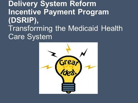 Delivery System Reform Incentive Payment Program (DSRIP), Transforming the Medicaid Health Care System.