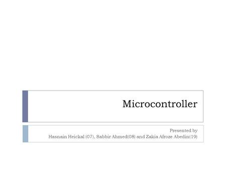 Microcontroller Presented by Hasnain Heickal (07), Sabbir Ahmed(08) and Zakia Afroze Abedin(19)