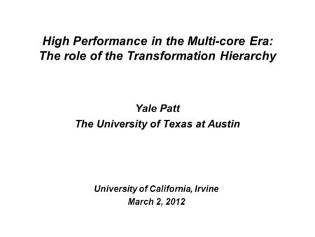 Yale Patt The University of Texas at Austin University of California, Irvine March 2, 2012 High Performance in the Multi-core Era: The role of the Transformation.